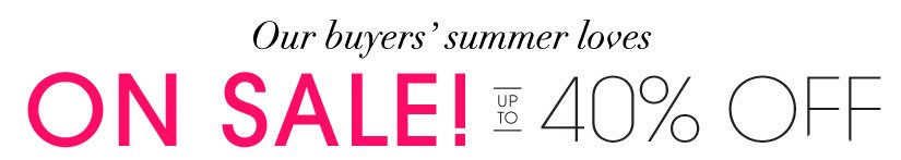 Our buyer's summer loves. ON SALE! UP TO 40% OFF!
