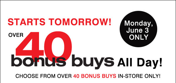 Starts Tomorrow! Monday, June 3 Only Over 40 Bonus Buys All Day Choose from over 40 Bonus Buys in-store only!