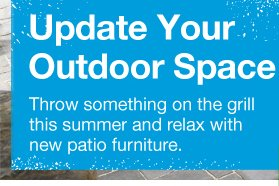 Update Your Outdoor Space. Throw something on the grill this summer and relax with new patio furniture.