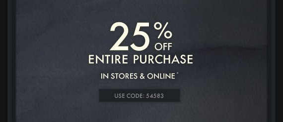 25% OFF ENTIRE PURCHASE IN STORES & ONLINE* USE CODE: 54583