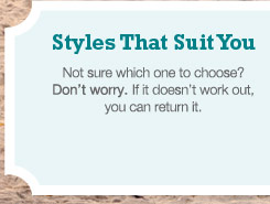STYLES THAT SUIT YOU: Not sure which one to choose?  Don't worry. If it doesn't work out, you can return it.
