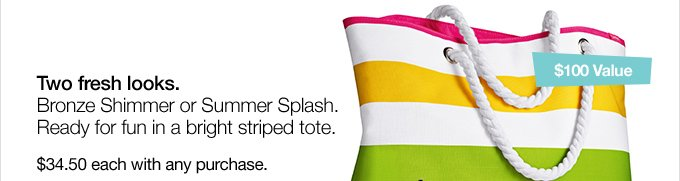 Two fresh looks. Bronze  Shimmer or Summer Splash. Ready for fun in a bright striped tote. $34.50  each with any purchase.