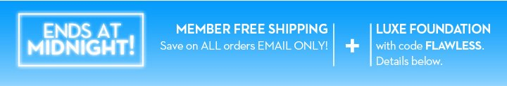 ENDS AT MIDNIGHT! MEMBERS FREE SHIPPING. Save on ALL orders EMAIL ONLY! + LUXE FOUNDATION with code FLAWLESS. Details below.