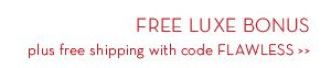 FREE LUXE BONUS plus free shipping with code FLAWLESS.