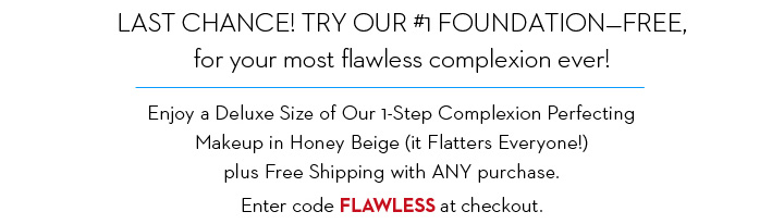 LAST CHANCE! TRY OUR #1 FOUNDATION - FREE, for your most flawless complexion ever! Enjoy a Deluxe Size of Our 1-Step Complexion Perfecting Makeup in Honey Beige (it Flatters Everyone!) plus FREE Shipping with ANY purchase. Enter code FLAWLESS at checkout.