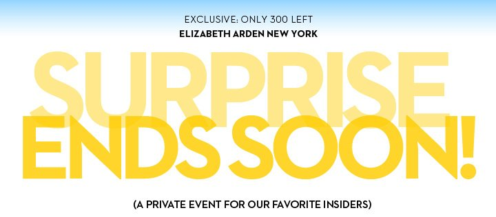 EXCLUSIVE: ONLY 300 LEFT ELIZABETH ARDEN NEW YORK. SURPRISE ENDS SOON! (A PRIVATE EVENT FOR OUR FAVORITE INSIDERS)