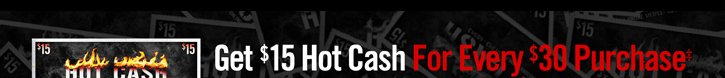 GET $15 HOT CASH FOR EVERY $30 PURCHASE‡