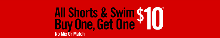 ALL SHORTS & SWIM BUY ONE, GET ONE $10* NO MIX OR MATCH