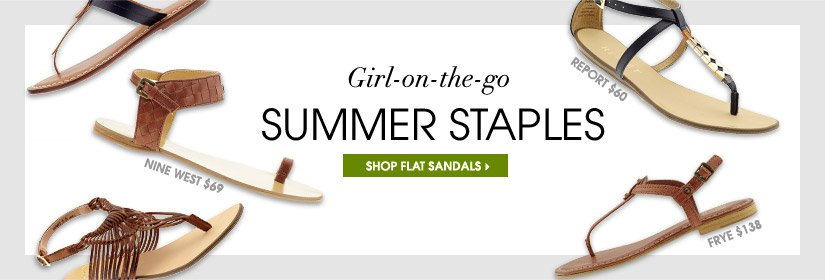Girl–on–the–go. SUMMER STAPLES. SHOP FLAT SANDALS