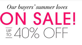 Our buyers' summer loves ON SALE! UP TO 40% OFF