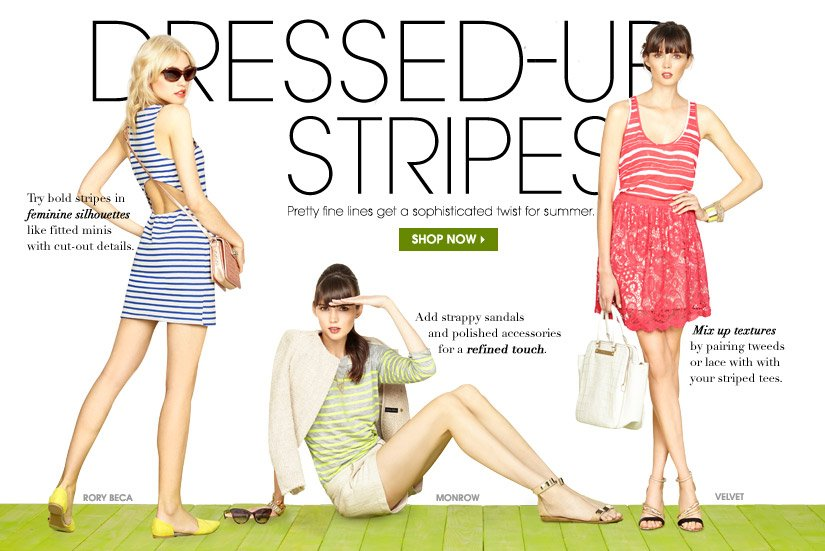 DRESSED–UP STRIPES. Pretty fine lines get a sophisticated twist for summer. SHOP NOW