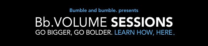 Bumble and bumble. presents Bb.Volume Sessions (a how–to video series) GO BIGGER, GO BOLDER. LEARN HOW, HERE.
