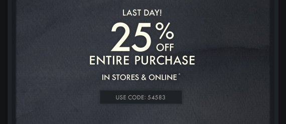 LAST DAY! 25% OFF ENTIRE PURCHASE IN STORES & ONLINE* USE CODE: 54583