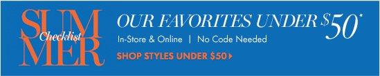 Summer Checklist Our Favorites Under $50*  In Store & Online No  Code Needed  SHOP STYLES UNDER $50