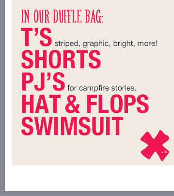 IN OUR DUFFLE BAG: | T'S striped, graphic, bright, more! | SHORTS | PJ'S for campfire stories. | HAT & FLOPS | SWIMSUIT