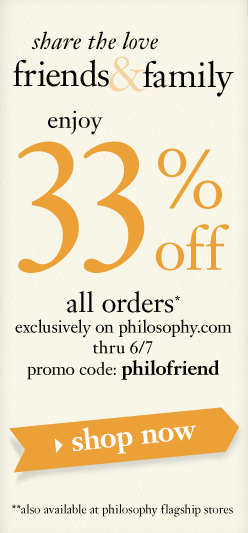 friend and family enjoy 33% off all orders*, exclusively on philosophy.com thru 6/7.  promo code: philofriend**also available at philosophy flagship stores