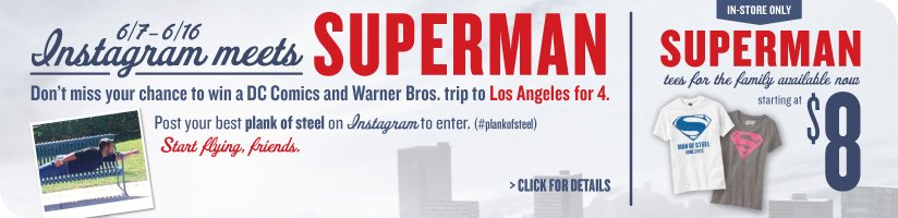6/7 - 6/16 Instagram meets SUPERMAN | Don't miss your chance to win a DC Comics and Warner Bros. trip to Los Angeles for 4. Post your best plank of steel on Instagram to enter. (#plankofsteel) | Start flying, friends. | CLICK FOR DETAILS | IN-STORE ONLY | SUPERMAN tees for the family available now | starting at $8