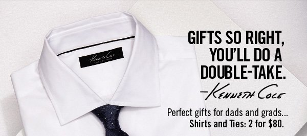 GIFTS SO RIGHT, YOU'LL DO    A DOUBLE–TAKE. Kenneth Cole // Perfect gifts for dads and grads... Shirts and Ties: 2 for $80.