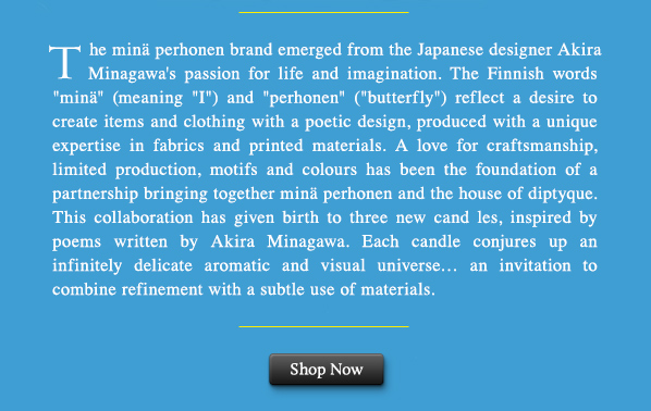 """The minä perhonen brand emerged from the Japanese designer Akira Minagawa's passion for life and imagination. The Finnish words """"minä"""" (meaning """"I"""") and """"perhonen"""" (""""butterfly"""") reflect a desire to create items and clothing with a poetic design, produced with a unique expertise in fabrics and printed materials. A love for craftsmanship, limited production, motifs and colours has been the foundation of a partnership bringing together minä perhonen and the house of diptyque. This collaboration has given birth to three new cand les, inspired by poems written by Akira Minagawa. Each candle conjures up an infinitely delicate aromatic and visual universe… an invitation to combine refinement with a subtle use of materials. SHOP NOW."""