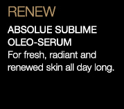 RENEW | ABSOLUE SUBLIME OLEO-SERUM | For fresh, radiant and renewed skin all day long.
