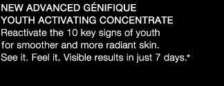 NEW ADVANCED GENIFIQUE YOUTH ACTIVATING CONCENTRATE | Reactivate the 10 key signs of youth for smoother and more radiant skin. See it. Feel it. Visible results in just 7 days.*