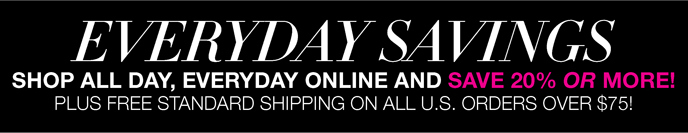Everyday Savings: Shop All Day, Everyday Online and Save 20% or More! Plus Free Standard Shipping on All U.S. Orders Over $75!