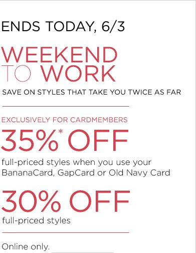 ENDS TODAY, 6/3. WEEKEND TO WORK | EXCLUSIVELY FOR CARDMEMBERS 35%* OFF full-priced styles when you use your BananaCard, GapCard or Old Navy Card | 30% OFF full-priced styles | Online only.