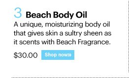 3. BEACH BODY OIL, $30.00 A unique, moisturizing body oil that gives skin a sultry sheen as it scents with Beach Fragrance. Shop Now»