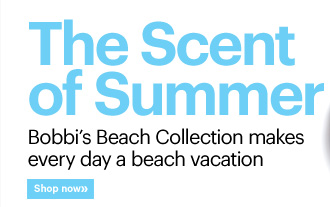 THE SCENT OF SUMMER Bobbi's Beach Collection makes every day a beach vacation. Shop Now»