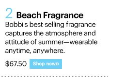 2. BEACH FRAGRANCE, $67.50 Bobbi's best-selling fragrance captures the atmosphere and attitude of summer - wearable anytime, anywhere. Shop Now»