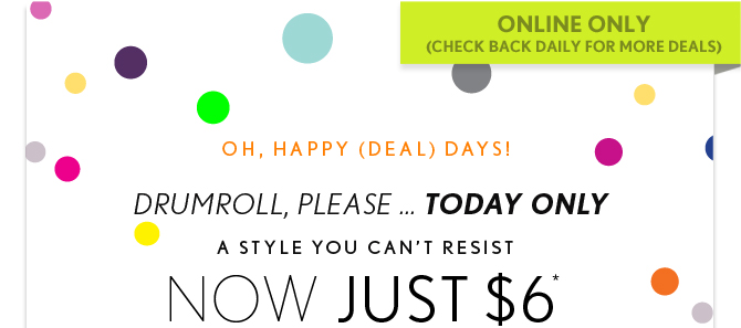 ONLINE ONLY (CHECK BACK DAILY FOR MORE DEALS)  OH, HAPPY (DEAL) DAYS! DRUMROLL, PLEASE...TODAY ONLY  A STYLE YOU CAN'T RESIST NOW JUST $6*