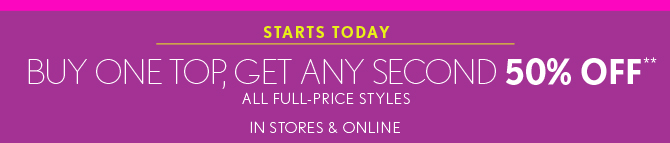 STARTS TODAY BUY ONE TOP, GET ANY SECOND 50% OFF** ALL FULL-PRICE STYLES    IN STORES & ONLINE  SHOP NOW