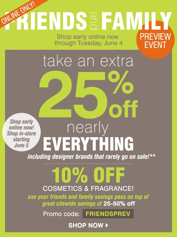 Online Only! Friends and Family Preview Event - Shop early online now through Tuesday, June 4. Take an extra 25% off nearly everything** Plus, 10% off cosmetics and fragrance! Shop now.
