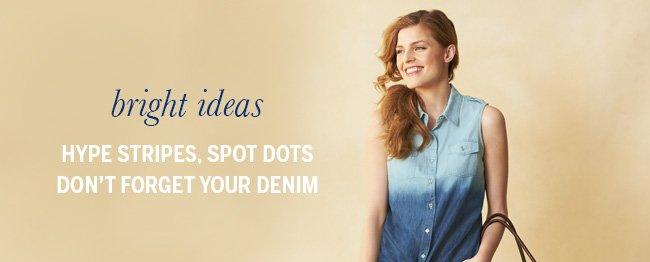 Bright Ideas. Hype Stripes, Spot Dots, Don't Forget Your Denim