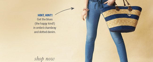Hint, hint! Get the blues (the happy kind!) in ombre chambray and dotted denim.