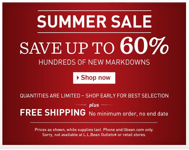 SUMMER SALE. Save up to 60%. Hundreds of NEW Markdowns. Quantities are limited – Shop early for best selection. Plus FREE SHIPPING, no minimum order, no end date. Prices as shown, while supplies last. Phone and llbean.com only. Sorry, not available at L.L.Bean Outlets or retail stores.