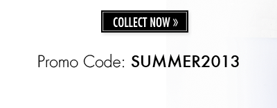 COLLECT NOW | Promo Code: SUMMER2013