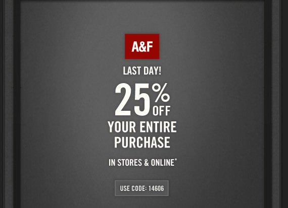A&F     LAST DAY!     25% OFF     YOUR ENTIRE     PURCHASE     IN STORES & ONLINE*     USE CODE: 14606