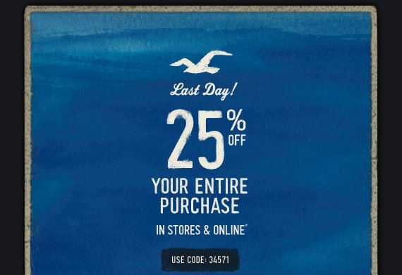 Last Day! 25% OFF YOUR ENTIRE  PURCHASE IN STORES & ONLINE* USE CODE: 34571