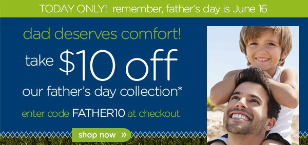 Today Only! remember, father's day is June 16 - dad deserves comfort! take $10 off our father's day collection* enter code FATHER10 at checkout - shop now