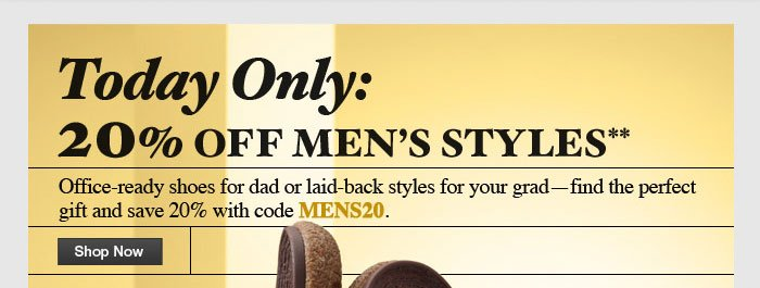 Today Only 20% Off Men's Styles Office-ready shoes for dad or laid-back styles for your grad - find the perfect gift and save 20% with code MENS20. Shop Now
