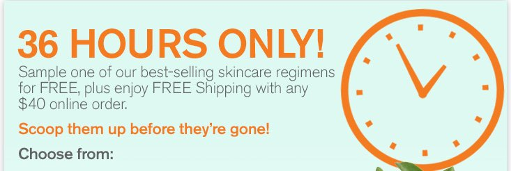 36 HOURS ONLY Sample one of our best selling skincare regimens for FREE plus enjoy FREE Shipping with any 40 dollars online order Scoop them up before they are gone Choose from