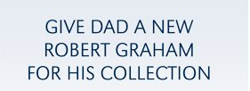 GIVE DAD A NEW ROBERT GRAHAM FOR HIS COLLECTION