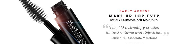 Early Access. MAKE UP FOR EVER. Smoky Extravagant Mascara. 'The 4D technology creates instant volume and definition.' -Diana C., Associate Merchant. See full size.