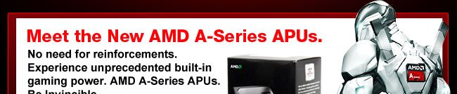 Meet the New AMD A-Series APUs. No need for reinforcements.  Experience unprecedented built-in gaming power. AMD A-Series APUs.  Be Invincible.