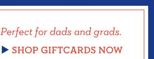 Perfect for dads and grads. SHOP GIFTCARDS NOW