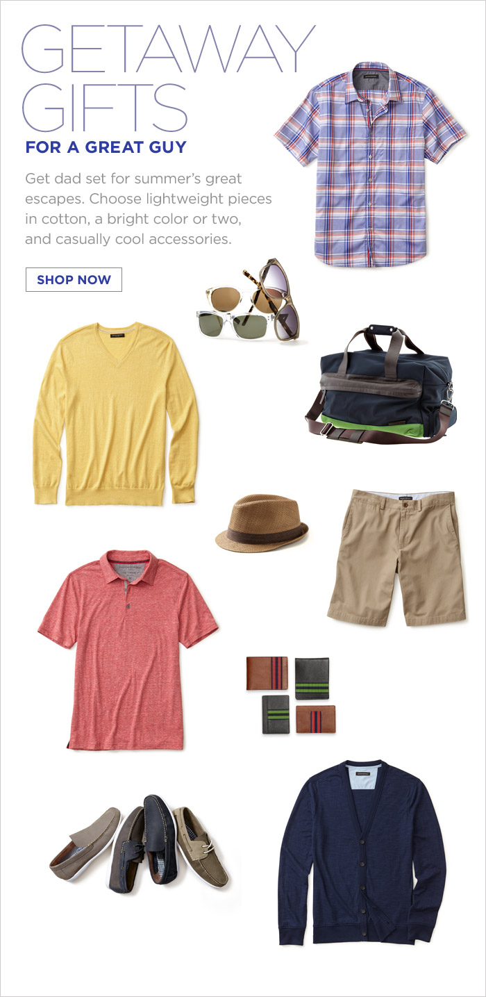GETAWAY GIFTS FOR A GREAT GUY | Get dad set for summer's great escapes. Choose lightweight pieces in cotton, a bright color or two, and casually cool accessories.   SHOP NOW