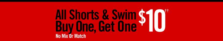 ALL SHORTS & SWIM BUY ONE, GET ONE $10†† NO MIX OR MATCH