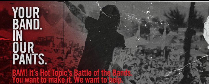 YOUR BAND. IN OUR PANTS. BAM! IT'S HOT TOPIC'S BATTLE OF THE BANDS. YOU WANT TO MAKE IT. WE WANT TO HELP.