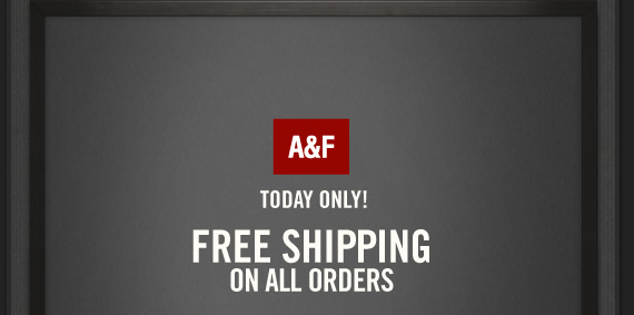 A&F          TODAY ONLY!     FREE SHIPPING     ON ALL ORDERS